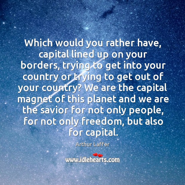 Which would you rather have, capital lined up on your borders, trying to get into your Image