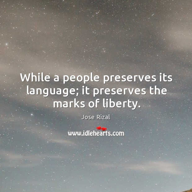 While a people preserves its language; it preserves the marks of liberty. Jose Rizal Picture Quote