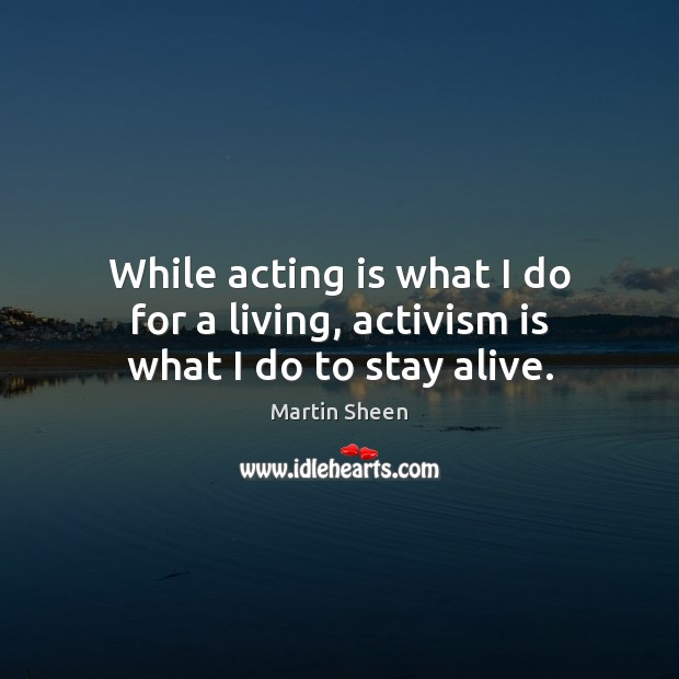 While acting is what I do for a living, activism is what I do to stay alive. Martin Sheen Picture Quote