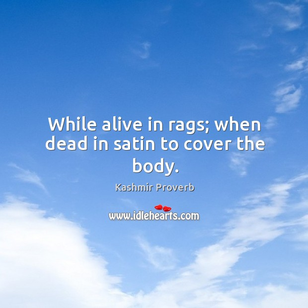 While alive in rags; when dead in satin to cover the body. Kashmir Proverbs Image