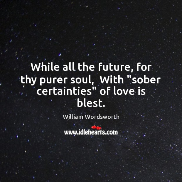 "While all the future, for thy purer soul,  With ""sober certainties"" of love is blest. William Wordsworth Picture Quote"