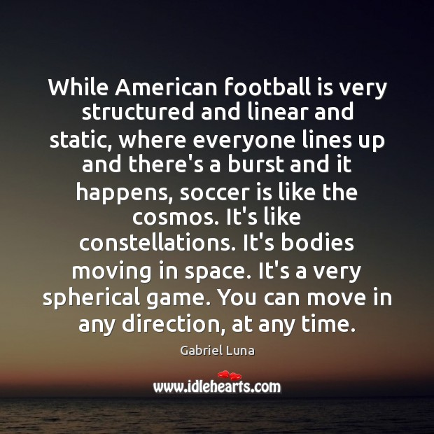 While American football is very structured and linear and static, where everyone Image