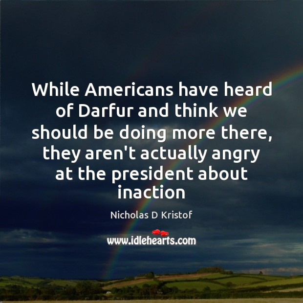 While Americans have heard of Darfur and think we should be doing Nicholas D Kristof Picture Quote