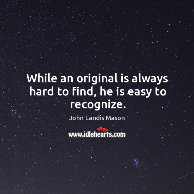 While an original is always hard to find, he is easy to recognize. Image