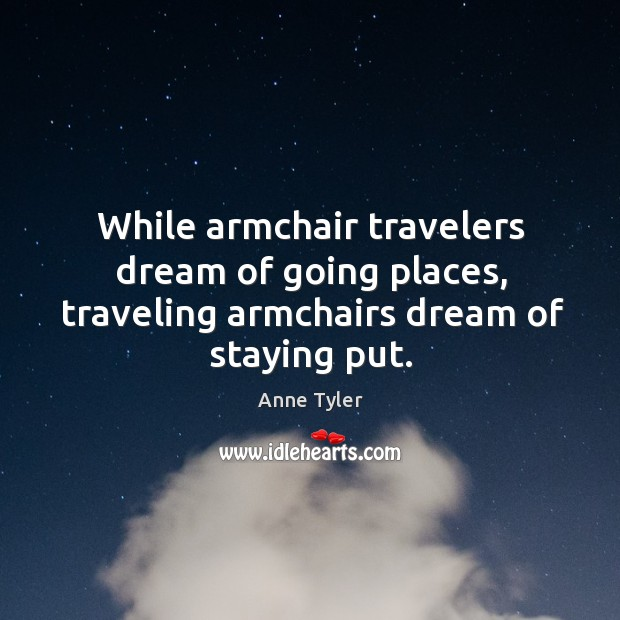 Image, While armchair travelers dream of going places, traveling armchairs dream of staying put.