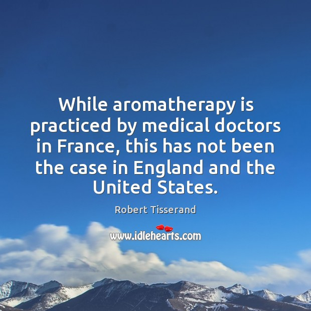 While aromatherapy is practiced by medical doctors in France, this has not Image