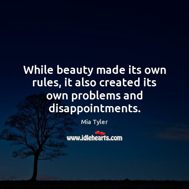 While beauty made its own rules, it also created its own problems and disappointments. Mia Tyler Picture Quote