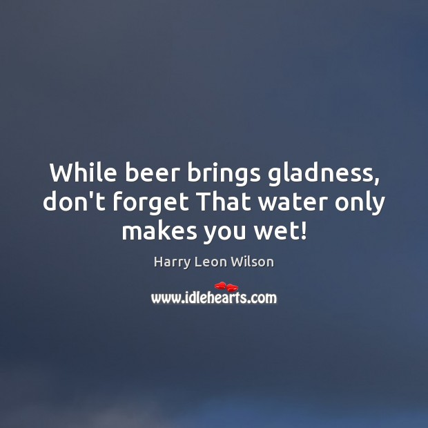 While beer brings gladness, don't forget That water only makes you wet! Image