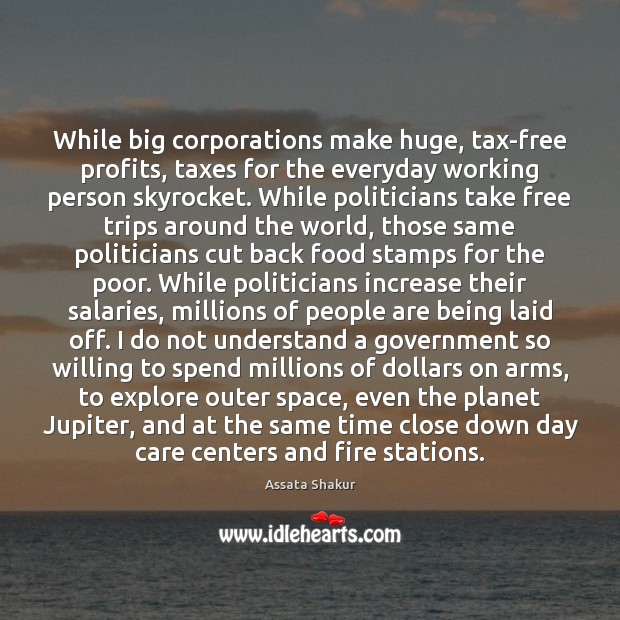While big corporations make huge, tax-free profits, taxes for the everyday working Assata Shakur Picture Quote