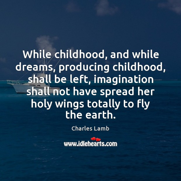 While childhood, and while dreams, producing childhood, shall be left, imagination shall Charles Lamb Picture Quote