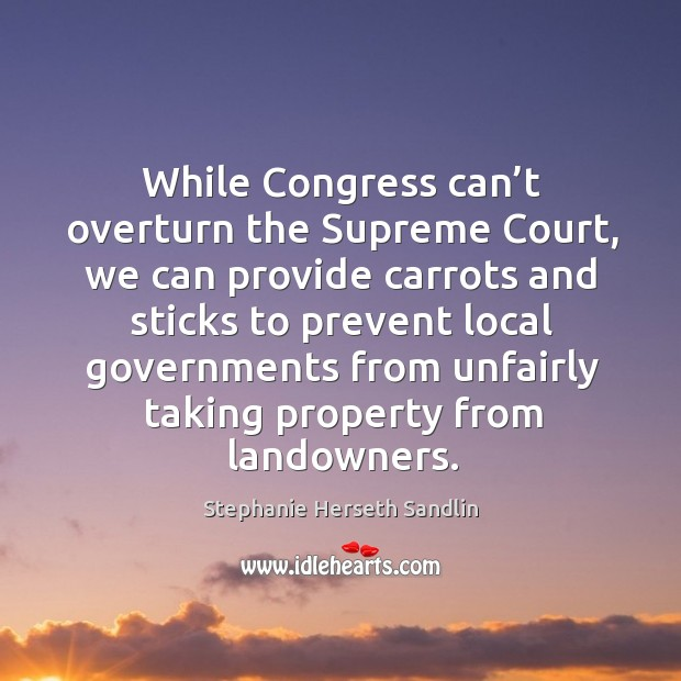 While congress can't overturn the supreme court, we can provide carrots and sticks Image