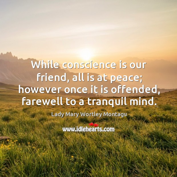 While conscience is our friend, all is at peace; however once it is offended, farewell to a tranquil mind. Image