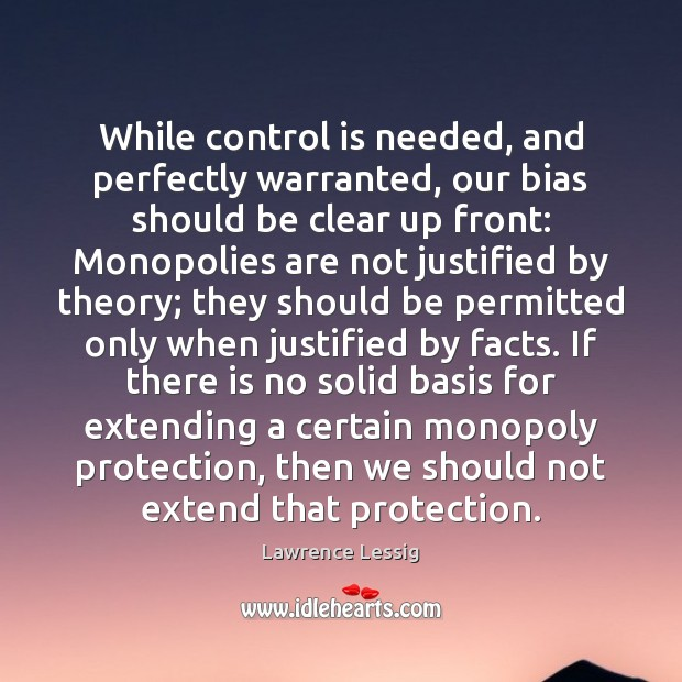 Lawrence Lessig Picture Quote image saying: While control is needed, and perfectly warranted, our bias should be clear