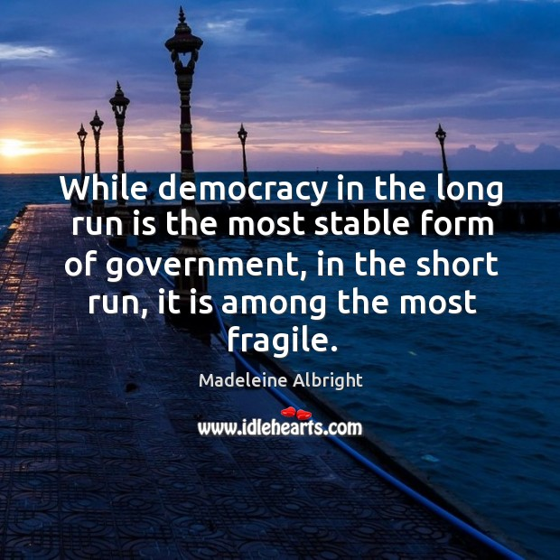 While democracy in the long run is the most stable form of government Image