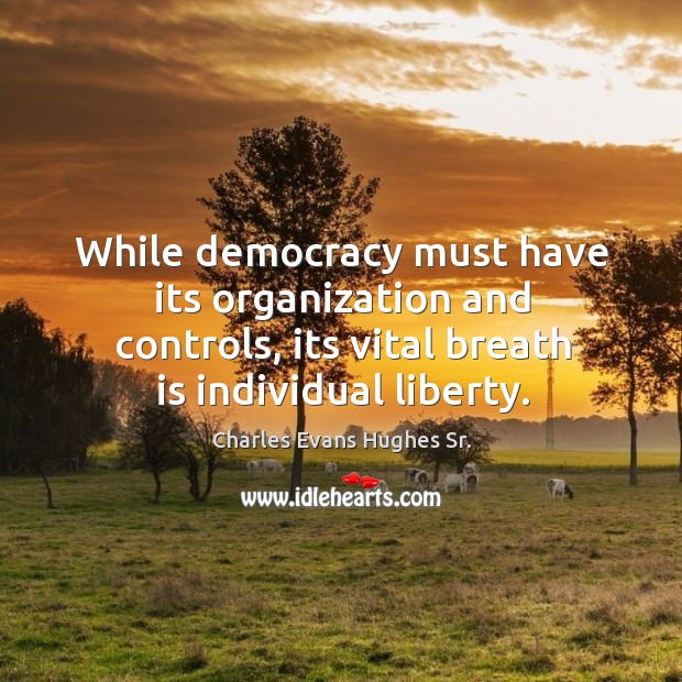 While democracy must have its organization and controls, its vital breath is individual liberty. Image