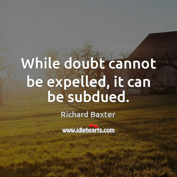 While doubt cannot be expelled, it can be subdued. Richard Baxter Picture Quote