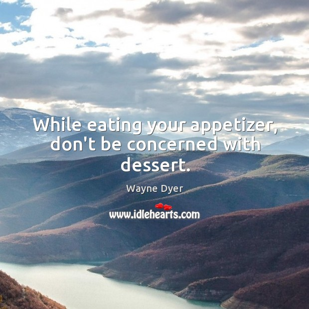 Image, While eating your appetizer, don't be concerned with dessert.