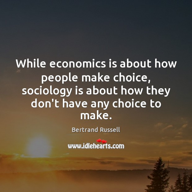 While economics is about how people make choice, sociology is about how Image