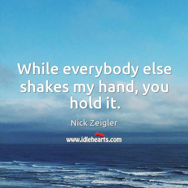 While everybody else shakes my hand, you hold it. Image