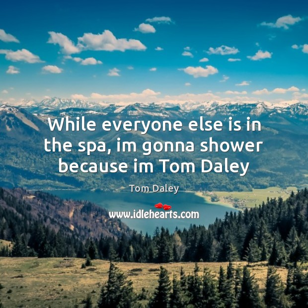 While everyone else is in the spa, im gonna shower because im Tom Daley Image