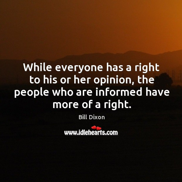 Image, While everyone has a right to his or her opinion, the people who are informed have more of a right.
