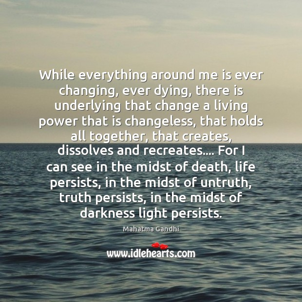 While everything around me is ever changing, ever dying, there is underlying Mahatma Gandhi Picture Quote