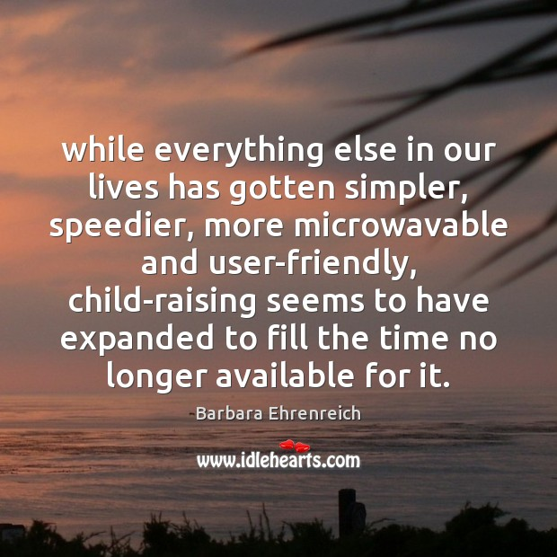 While everything else in our lives has gotten simpler, speedier, more microwavable Barbara Ehrenreich Picture Quote