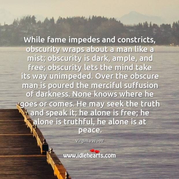 Image, While fame impedes and constricts, obscurity wraps about a man like a