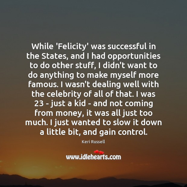 While 'Felicity' was successful in the States, and I had opportunities to Image