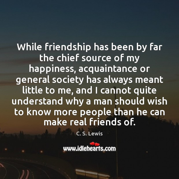 While friendship has been by far the chief source of my happiness, Real Friends Quotes Image