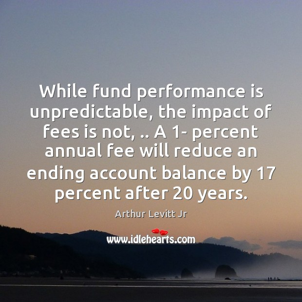 While fund performance is unpredictable, the impact of fees is not, .. A 1 Performance Quotes Image