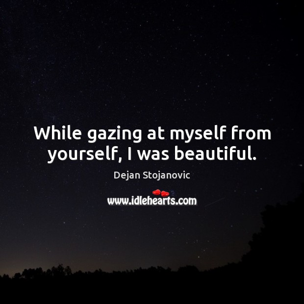 While gazing at myself from yourself, I was beautiful. Dejan Stojanovic Picture Quote