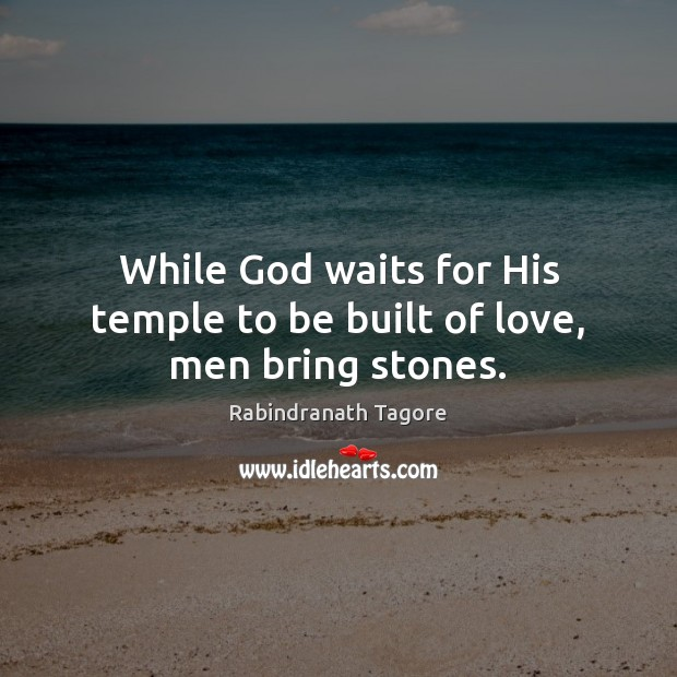 Image, While God waits for His temple to be built of love, men bring stones.
