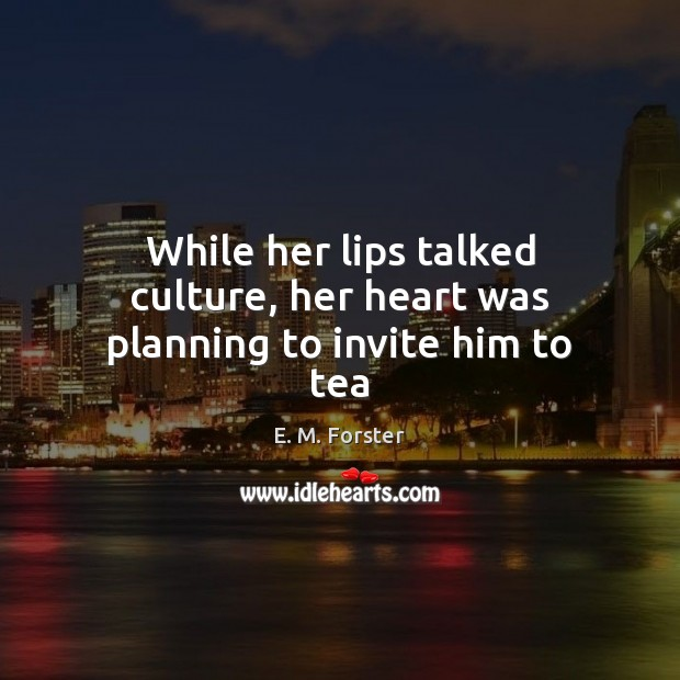 While her lips talked culture, her heart was planning to invite him to tea E. M. Forster Picture Quote