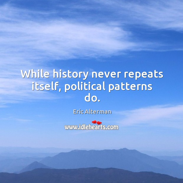 While history never repeats itself, political patterns do. Eric Alterman Picture Quote