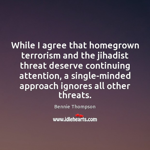 While I agree that homegrown terrorism and the jihadist threat deserve continuing Bennie Thompson Picture Quote