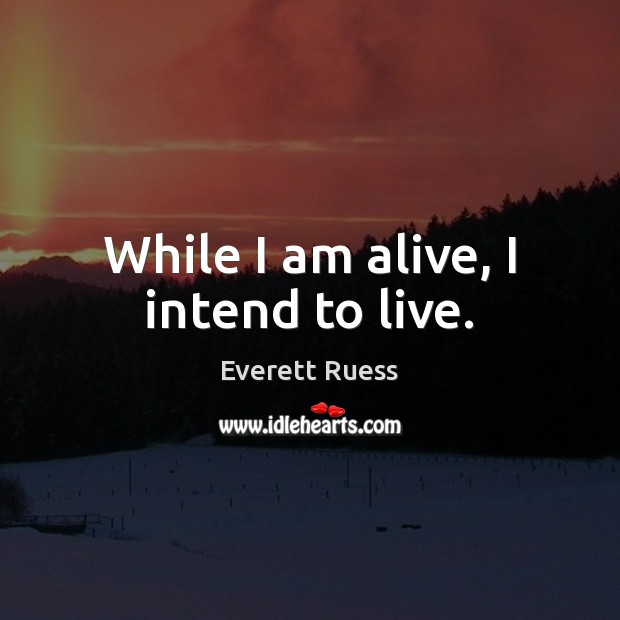 While I am alive, I intend to live. Everett Ruess Picture Quote