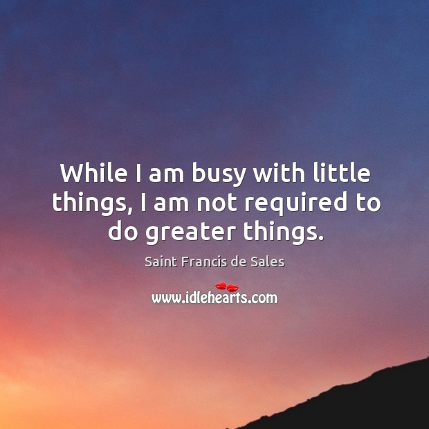 While I am busy with little things, I am not required to do greater things. Image
