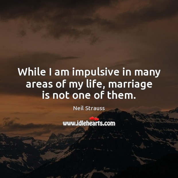 Neil Strauss Picture Quote image saying: While I am impulsive in many areas of my life, marriage is not one of them.