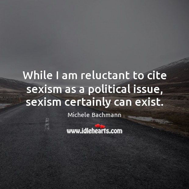 Image, While I am reluctant to cite sexism as a political issue, sexism certainly can exist.