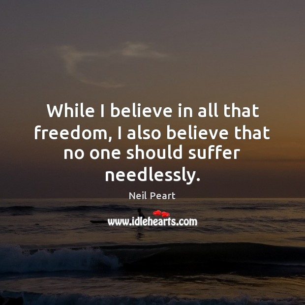 Image, While I believe in all that freedom, I also believe that no one should suffer needlessly.