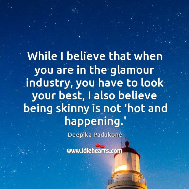 While I believe that when you are in the glamour industry, you Deepika Padukone Picture Quote