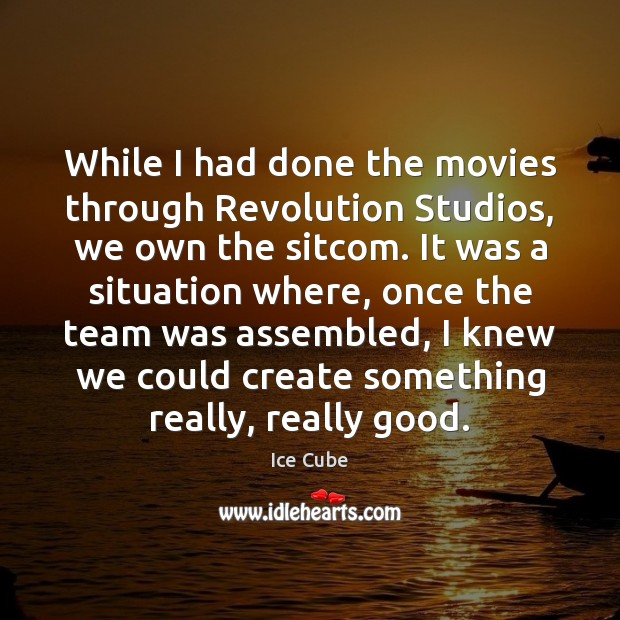 While I had done the movies through Revolution Studios, we own the Ice Cube Picture Quote
