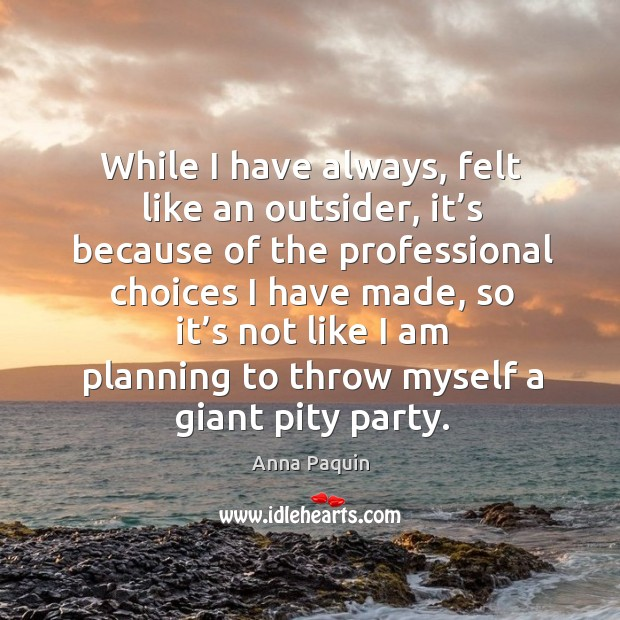 While I have always, felt like an outsider, it's because of the professional choices I have made Anna Paquin Picture Quote