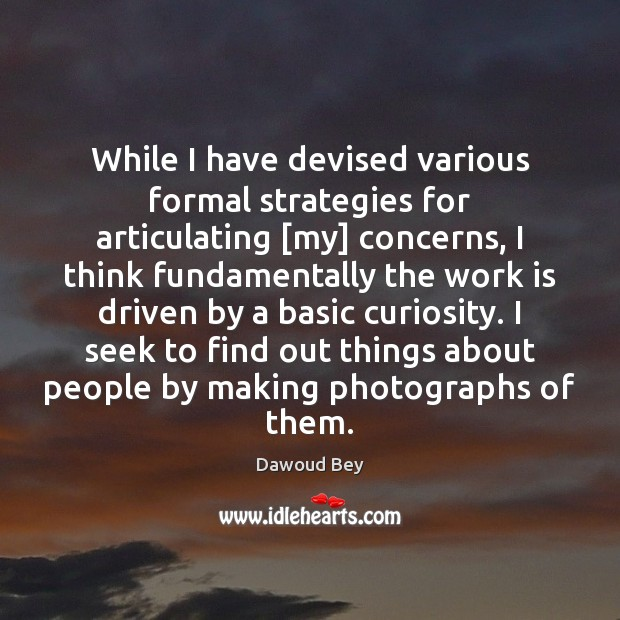 While I have devised various formal strategies for articulating [my] concerns, I Work Quotes Image