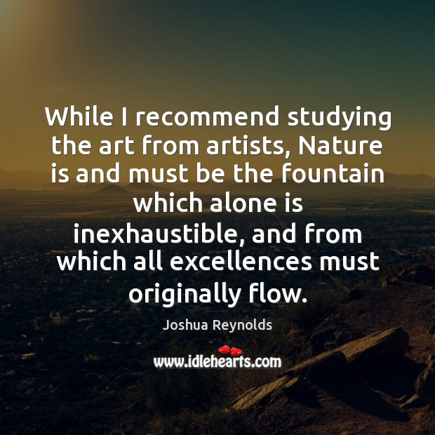 While I recommend studying the art from artists, Nature is and must Joshua Reynolds Picture Quote
