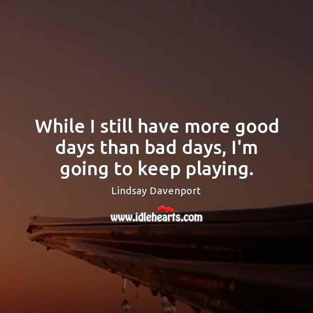 While I still have more good days than bad days, I'm going to keep playing. Image