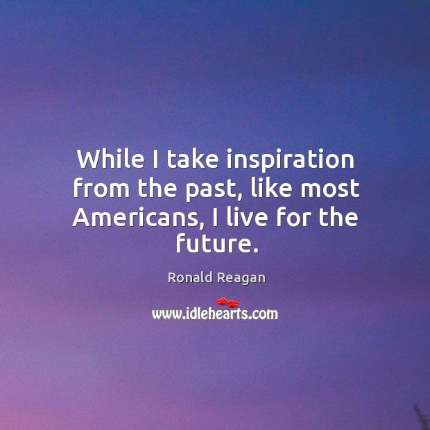 Image, While I take inspiration from the past, like most americans, I live for the future.