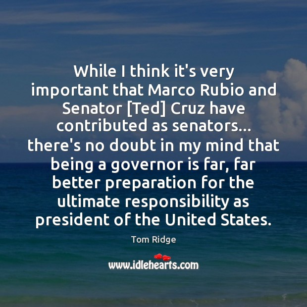 Tom Ridge Picture Quote image saying: While I think it's very important that Marco Rubio and Senator [Ted]