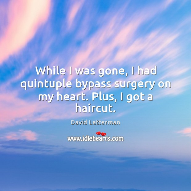 While I was gone, I had quintuple bypass surgery on my heart. Plus, I got a haircut. Image